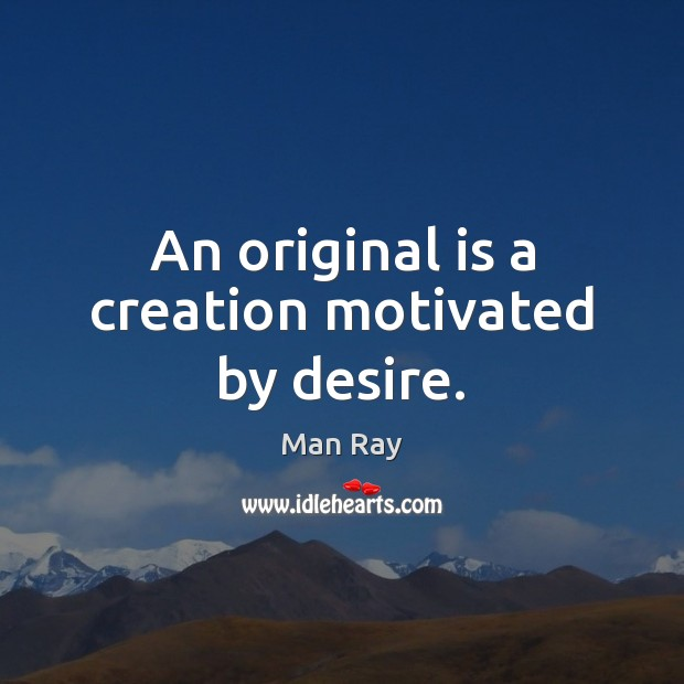 An original is a creation motivated by desire. Image