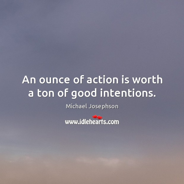 An ounce of action is worth a ton of good intentions. Good Intentions Quotes Image