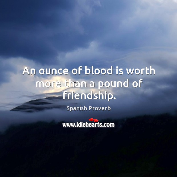 An ounce of blood is worth more than a pound of friendship. Image