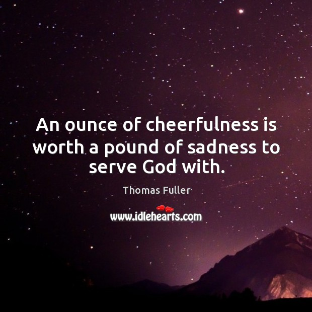 An ounce of cheerfulness is worth a pound of sadness to serve God with. Image