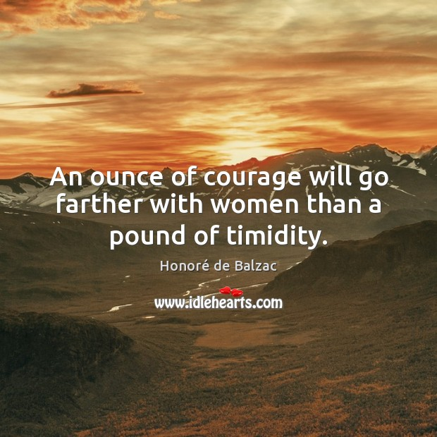 An ounce of courage will go farther with women than a pound of timidity. Image