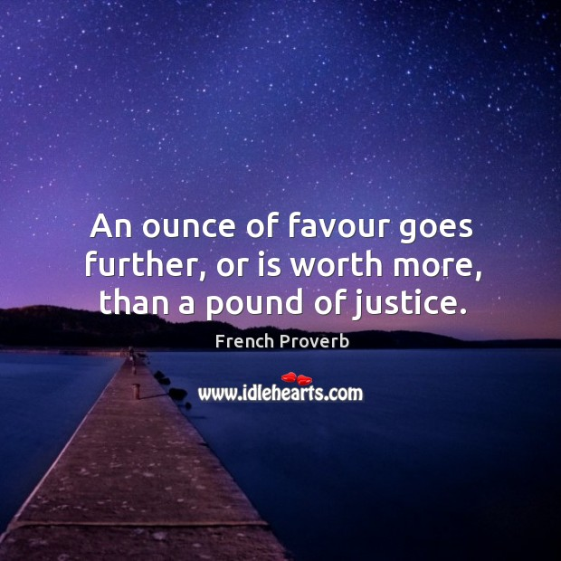 Image, An ounce of favour goes further, or is worth more, than a pound of justice.