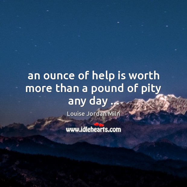An ounce of help is worth more than a pound of pity any day … Image