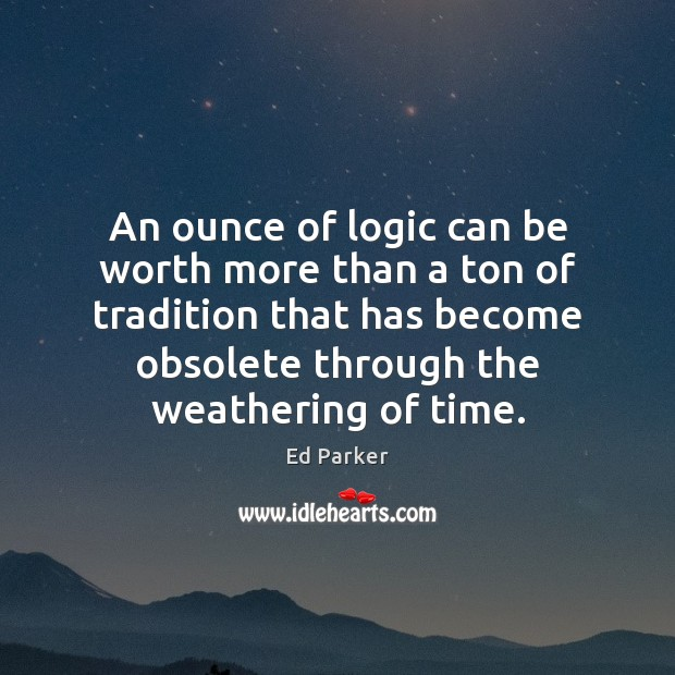 An ounce of logic can be worth more than a ton of Logic Quotes Image