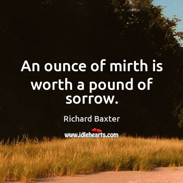 An ounce of mirth is worth a pound of sorrow. Richard Baxter Picture Quote