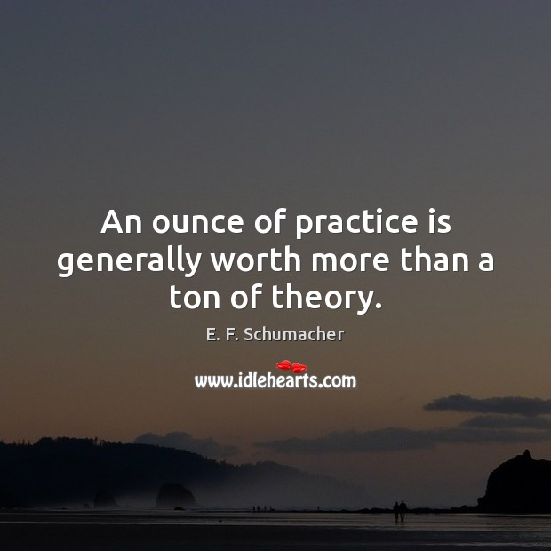 An ounce of practice is generally worth more than a ton of theory. Image