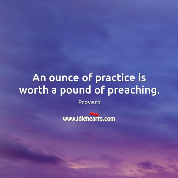 An ounce of practice is worth a pound of preaching. Image