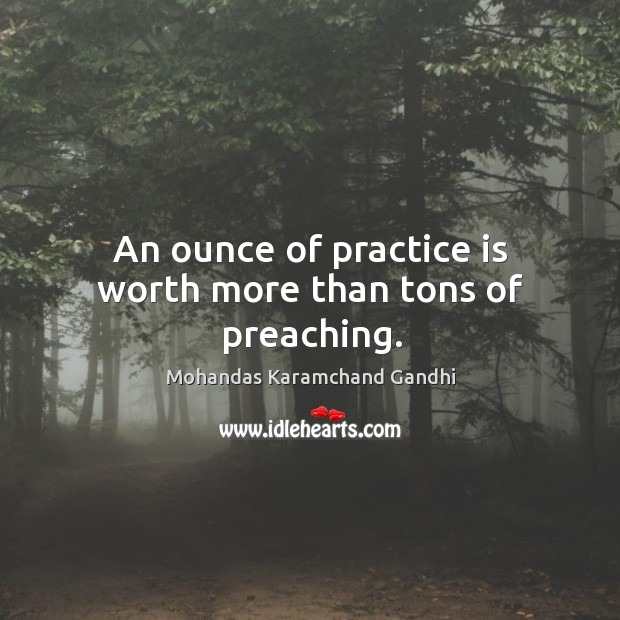 An ounce of practice is worth more than tons of preaching. Image
