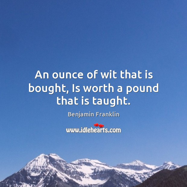 An ounce of wit that is bought, Is worth a pound that is taught. Image