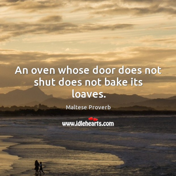 An oven whose door does not shut does not bake its loaves. Maltese Proverbs Image