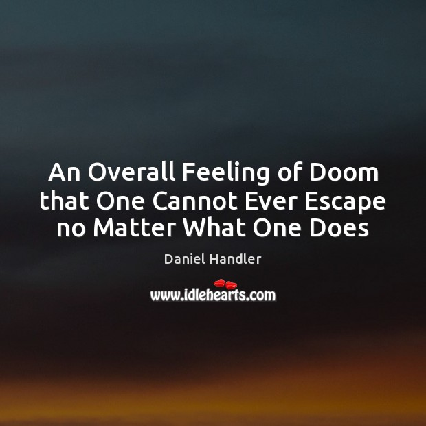 An Overall Feeling of Doom that One Cannot Ever Escape no Matter What One Does Daniel Handler Picture Quote