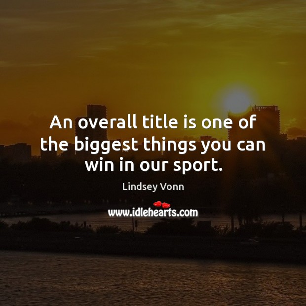An overall title is one of the biggest things you can win in our sport. Lindsey Vonn Picture Quote