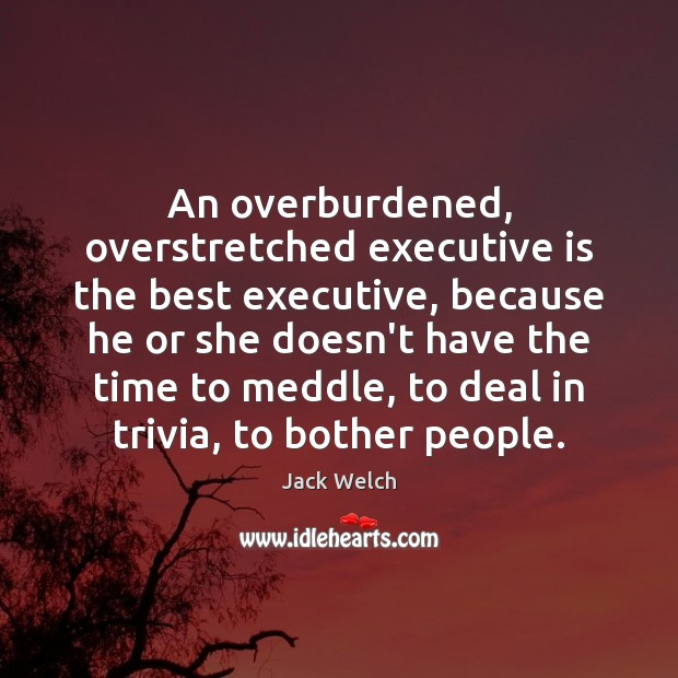 Image, An overburdened, overstretched executive is the best executive, because he or she
