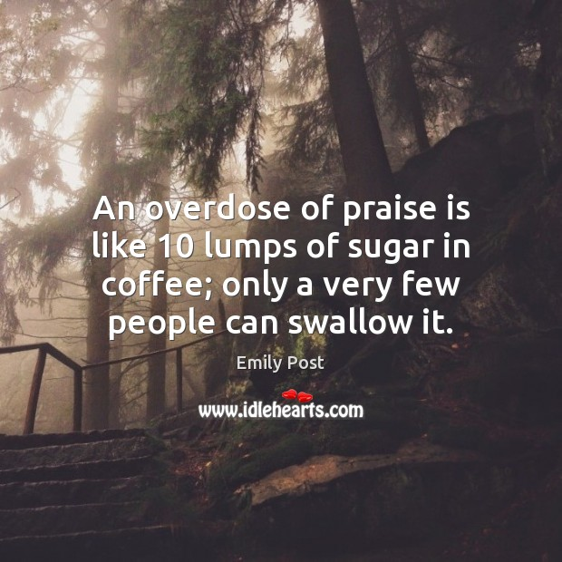 An overdose of praise is like 10 lumps of sugar in coffee; only Image