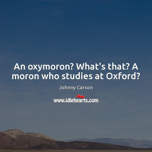 An oxymoron? What's that? A moron who studies at Oxford? Johnny Carson Picture Quote