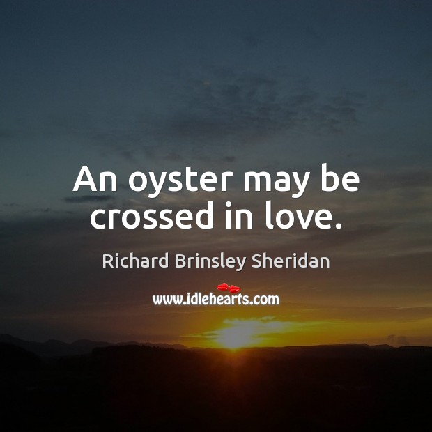 An oyster may be crossed in love. Richard Brinsley Sheridan Picture Quote