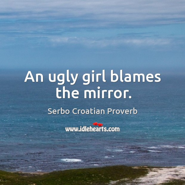 An ugly girl blames the mirror. Serbo Croatian Proverbs Image