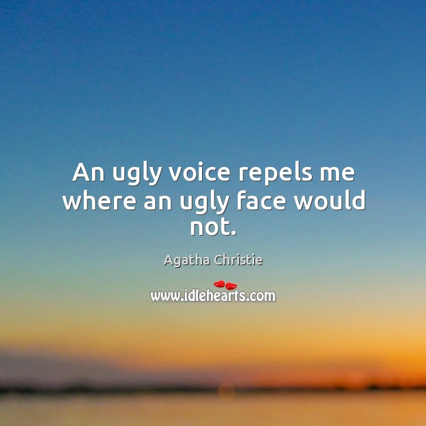 An ugly voice repels me where an ugly face would not. Image