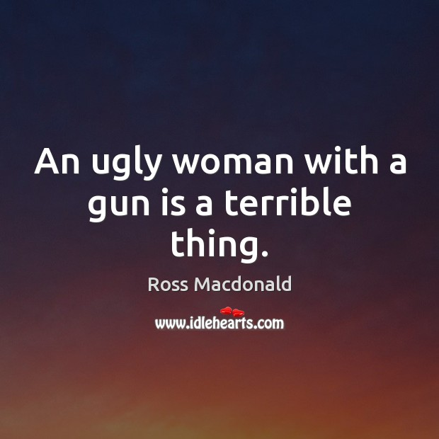 Image, An ugly woman with a gun is a terrible thing.