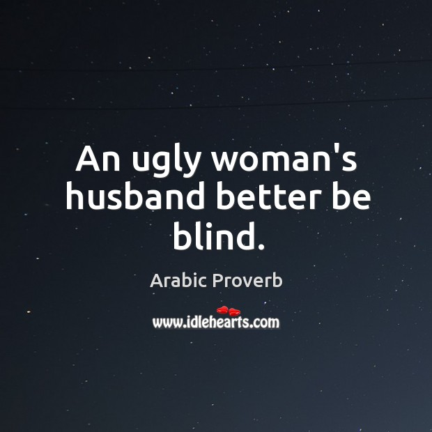 An ugly woman's husband better be blind. Arabic Proverbs Image