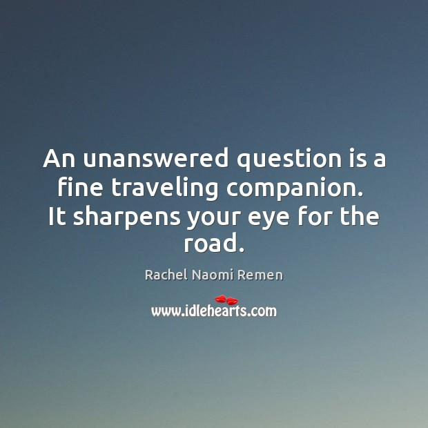 An unanswered question is a fine traveling companion.  It sharpens your eye for the road. Rachel Naomi Remen Picture Quote