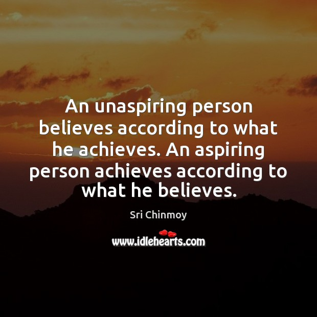 An unaspiring person believes according to what he achieves. An aspiring person Sri Chinmoy Picture Quote