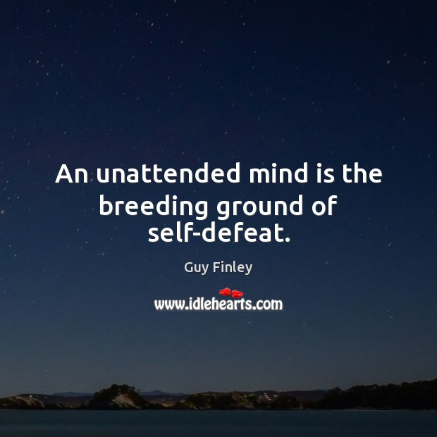 An unattended mind is the breeding ground of self-defeat. Guy Finley Picture Quote