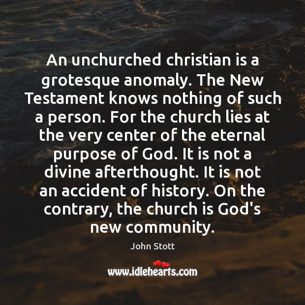Image, An unchurched christian is a grotesque anomaly. The New Testament knows nothing