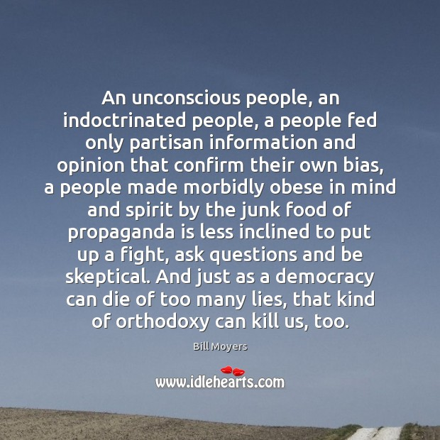An unconscious people, an indoctrinated people, a people fed only partisan information Bill Moyers Picture Quote