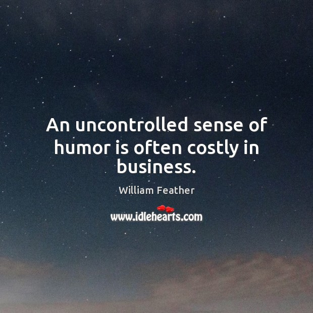 An uncontrolled sense of humor is often costly in business. William Feather Picture Quote
