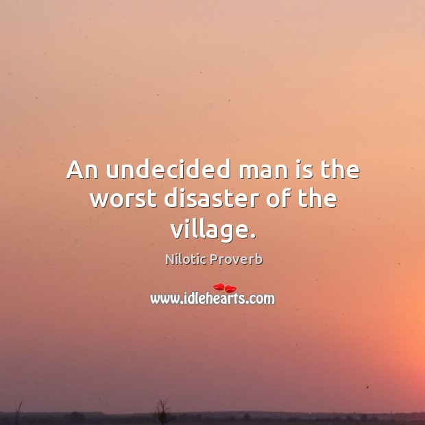 An undecided man is the worst disaster of the village. Nilotic Proverbs Image