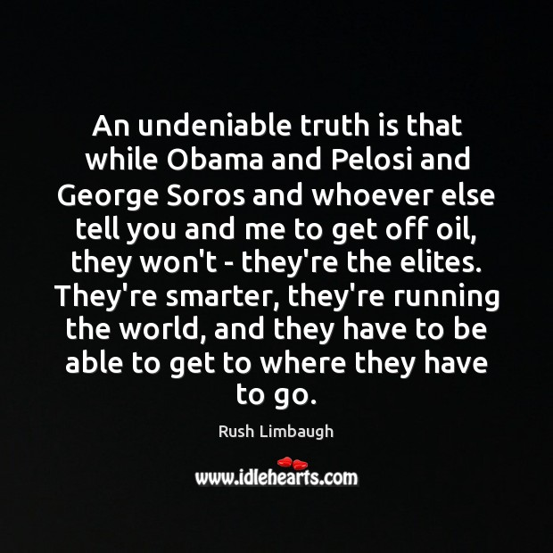 An undeniable truth is that while Obama and Pelosi and George Soros Rush Limbaugh Picture Quote