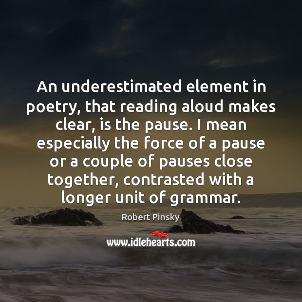 An underestimated element in poetry, that reading aloud makes clear, is the Image