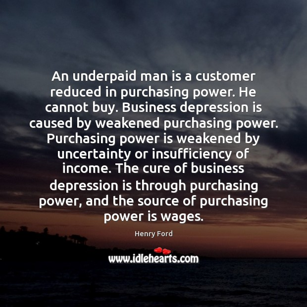 An underpaid man is a customer reduced in purchasing power. He cannot Depression Quotes Image