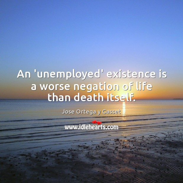 Image, An 'unemployed' existence is a worse negation of life than death itself.