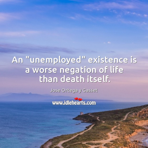 "An ""unemployed"" existence is a worse negation of life than death itself. Image"