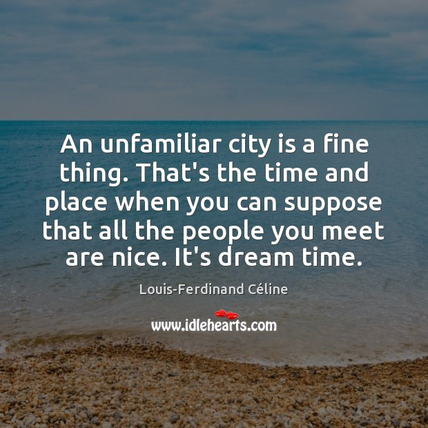 An unfamiliar city is a fine thing. That's the time and place Image