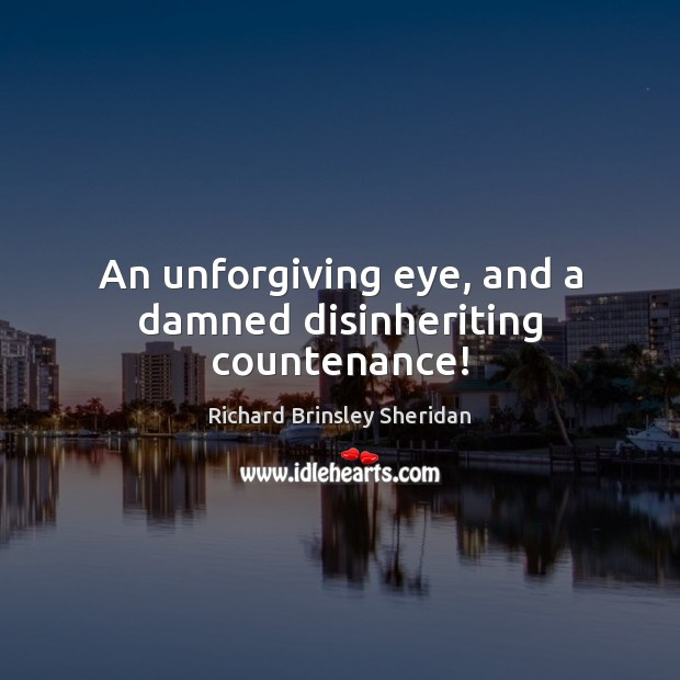 An unforgiving eye, and a damned disinheriting countenance! Richard Brinsley Sheridan Picture Quote