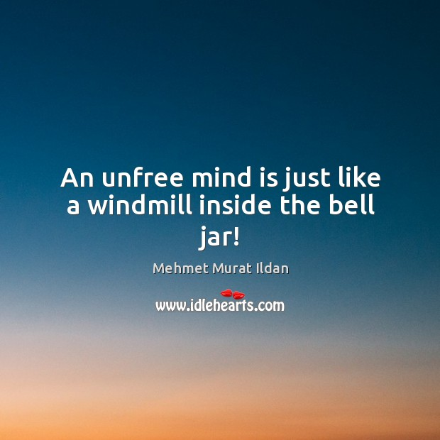 Image, An unfree mind is just like a windmill inside the bell jar!