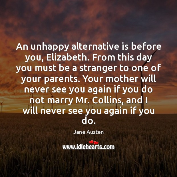 An unhappy alternative is before you, Elizabeth. From this day you must Image