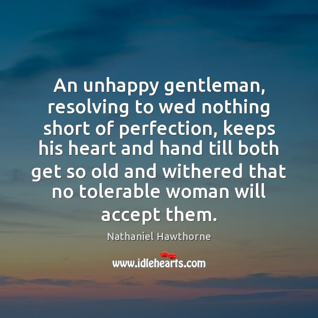 An unhappy gentleman, resolving to wed nothing short of perfection, keeps his Image
