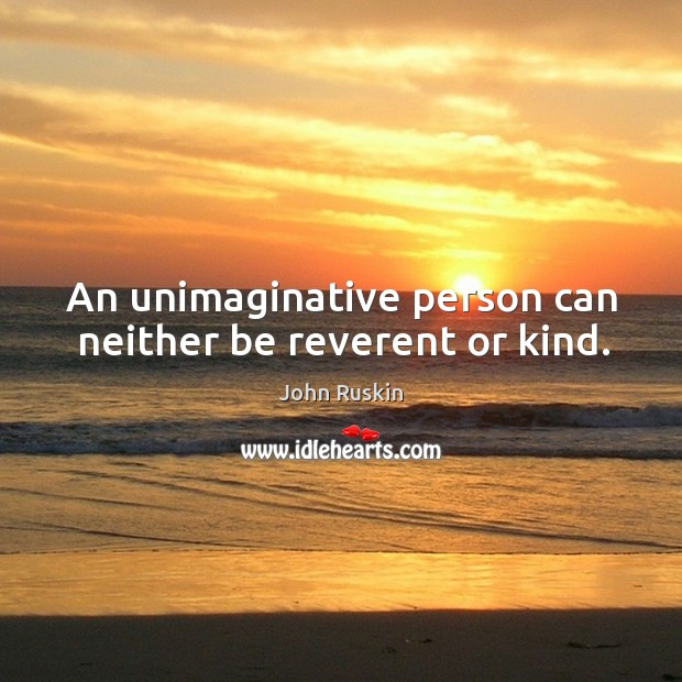 Image, An unimaginative person can neither be reverent or kind.