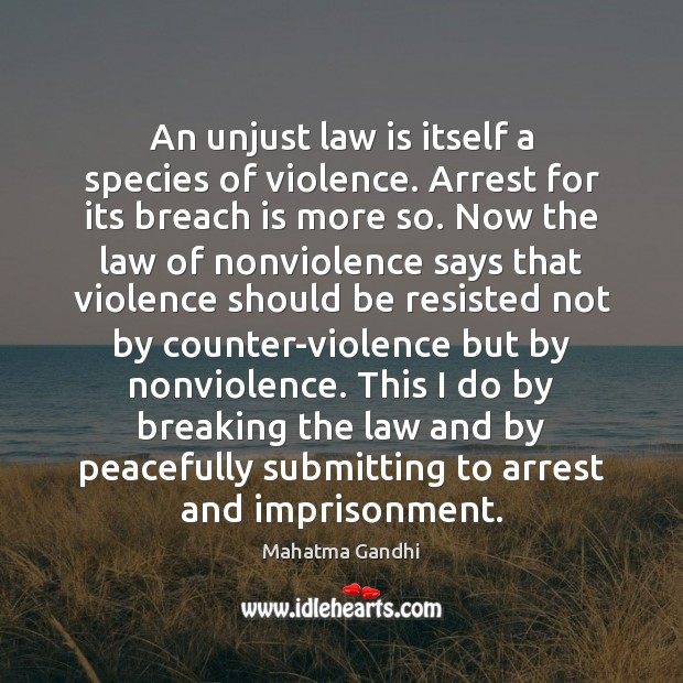 An unjust law is itself a species of violence. Arrest for its Mahatma Gandhi Picture Quote