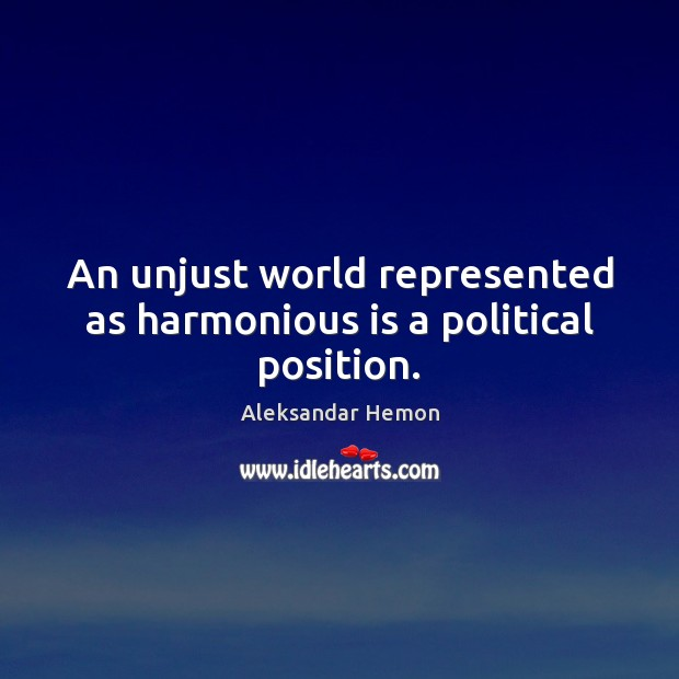 Image, An unjust world represented as harmonious is a political position.