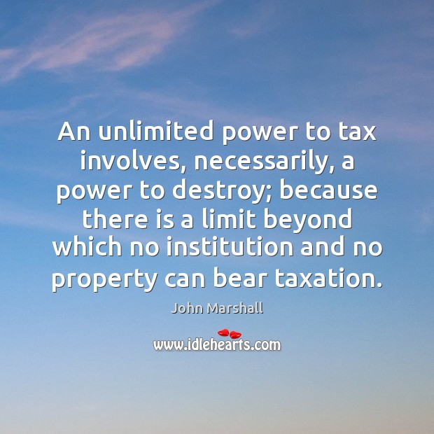 An unlimited power to tax involves, necessarily, a power to destroy; because John Marshall Picture Quote