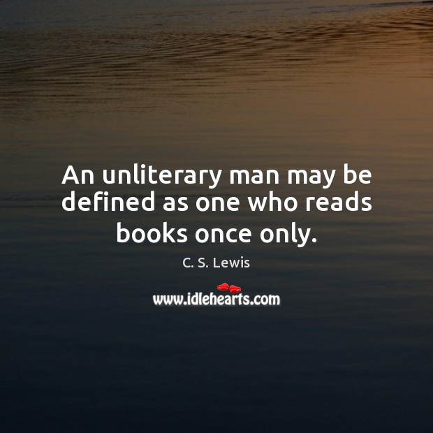 An unliterary man may be defined as one who reads books once only. Image