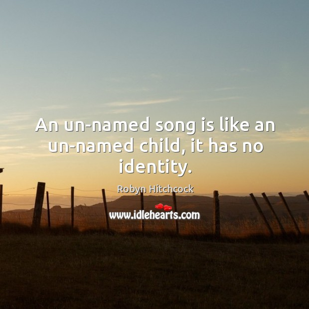 An un-named song is like an un-named child, it has no identity. Image