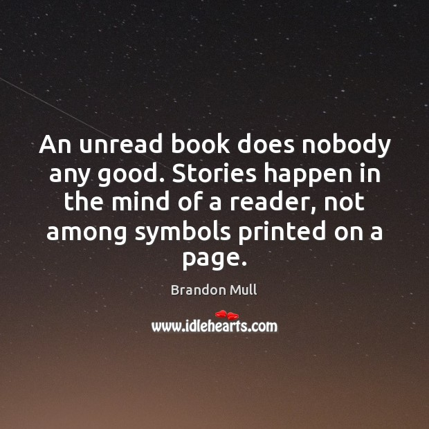 An unread book does nobody any good. Stories happen in the mind Brandon Mull Picture Quote