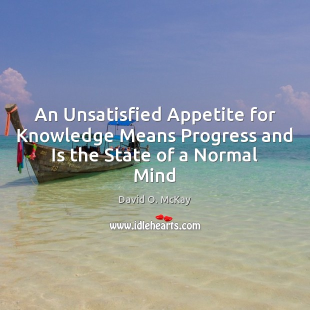 An Unsatisfied Appetite for Knowledge Means Progress and Is the State of a Normal Mind David O. McKay Picture Quote