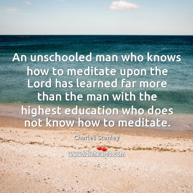 An unschooled man who knows how to meditate upon the lord has learned far more than the man with Image